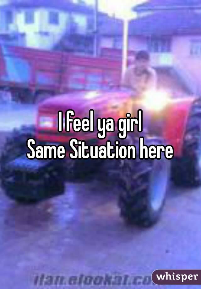 I feel ya girl Same Situation here