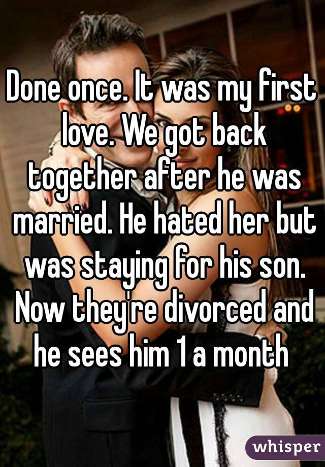 Done once. It was my first love. We got back together after he was married. He hated her but was staying for his son. Now they're divorced and he sees him 1 a month