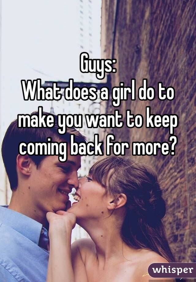 Guys: What does a girl do to make you want to keep coming back for more?