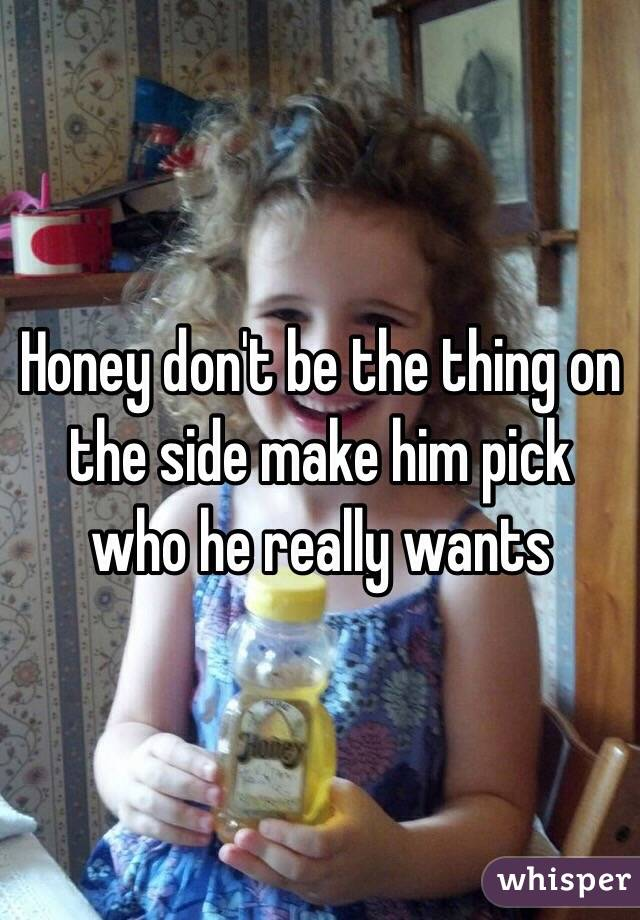 Honey don't be the thing on the side make him pick who he really wants