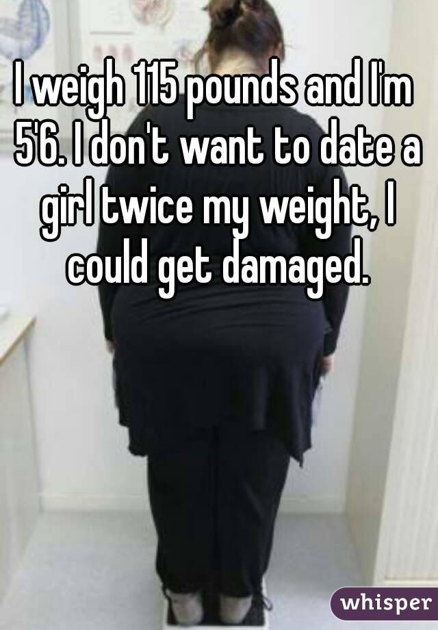 I weigh 115 pounds and I'm 5'6  I don't want to date a