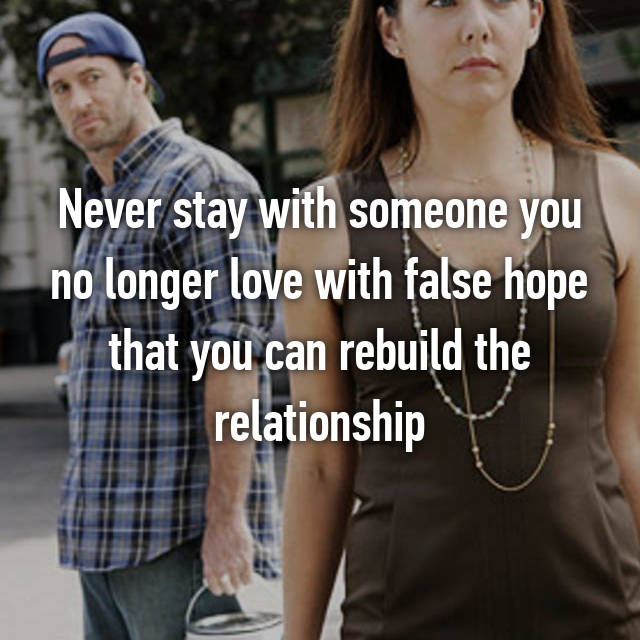 Never stay with someone you no longer love with false hope that you can rebuild the relationship