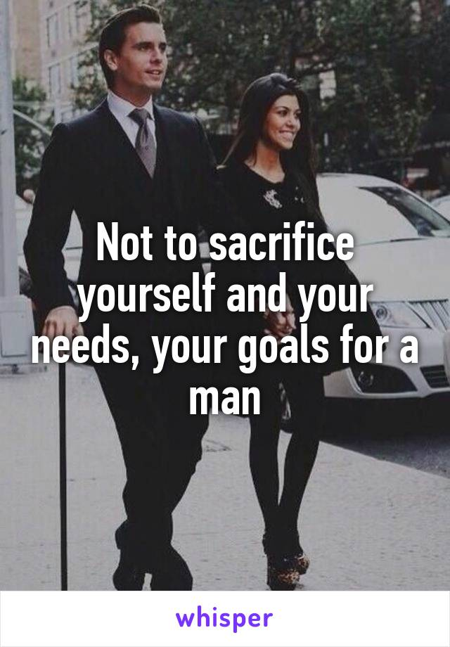Not to sacrifice yourself and your needs, your goals for a man