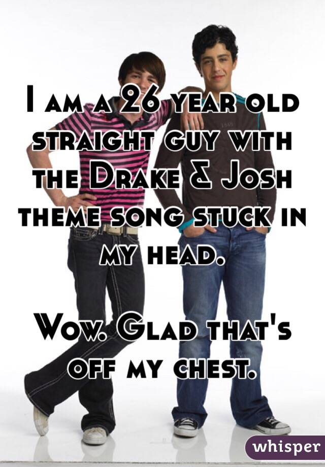 I am a 26 year old straight guy with the Drake & Josh theme song stuck in my head.  Wow. Glad that's off my chest.