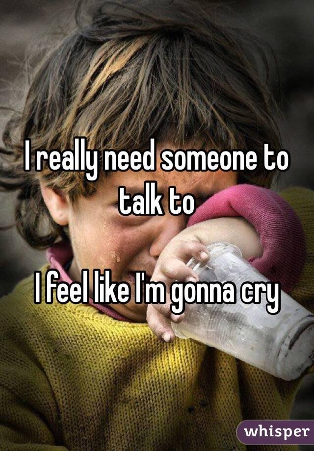 I really need someone to talk to  I feel like I'm gonna cry