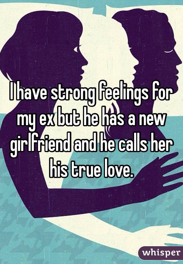 I have strong feelings for my ex but he has a new girlfriend and he calls her his true love.