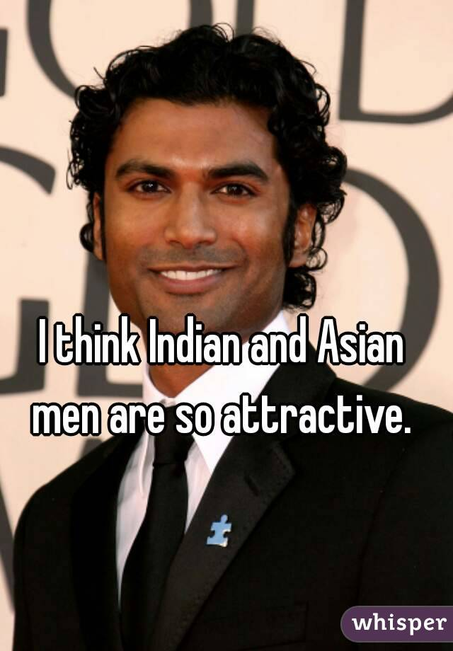 I think Indian and Asian men are so attractive.