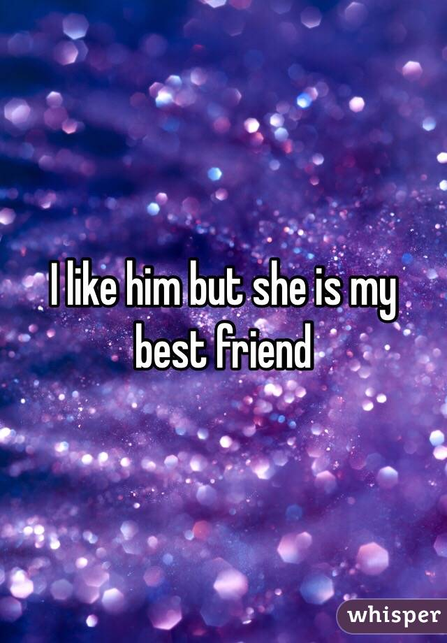 I like him but she is my best friend