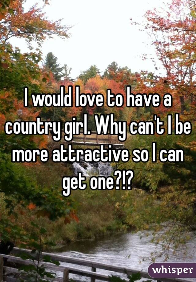 I would love to have a country girl. Why can't I be more attractive so I can get one?!?
