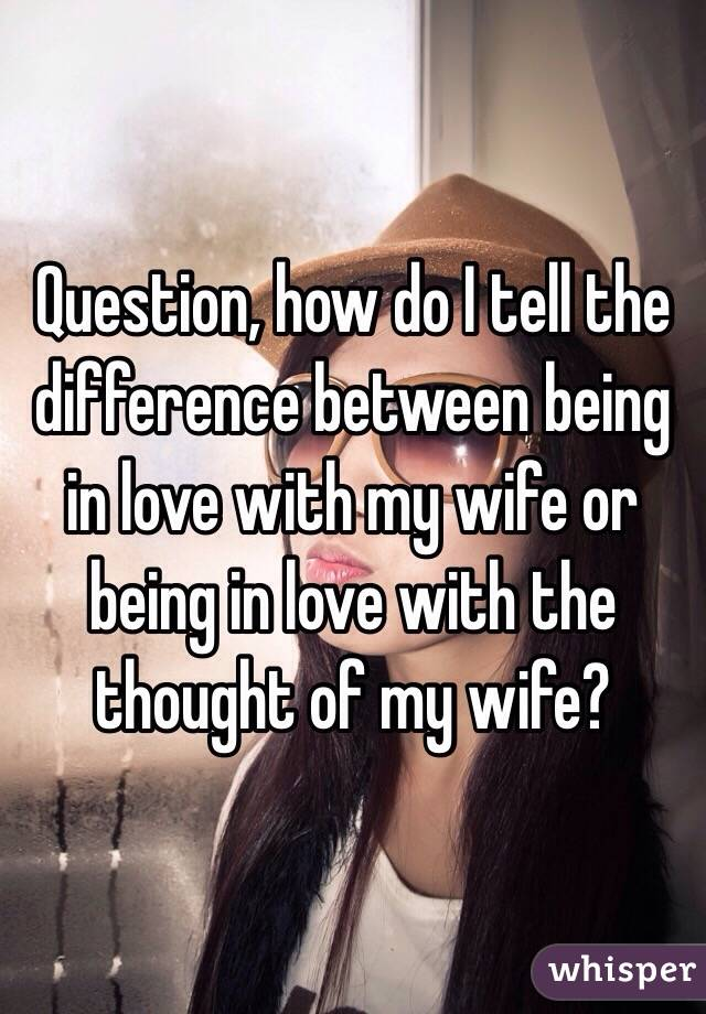 Question, how do I tell the difference between being in love with my wife or being in love with the thought of my wife?