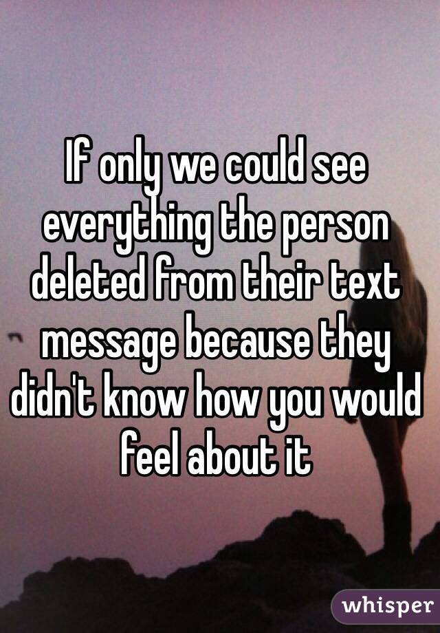 If only we could see everything the person deleted from their text message because they didn't know how you would feel about it