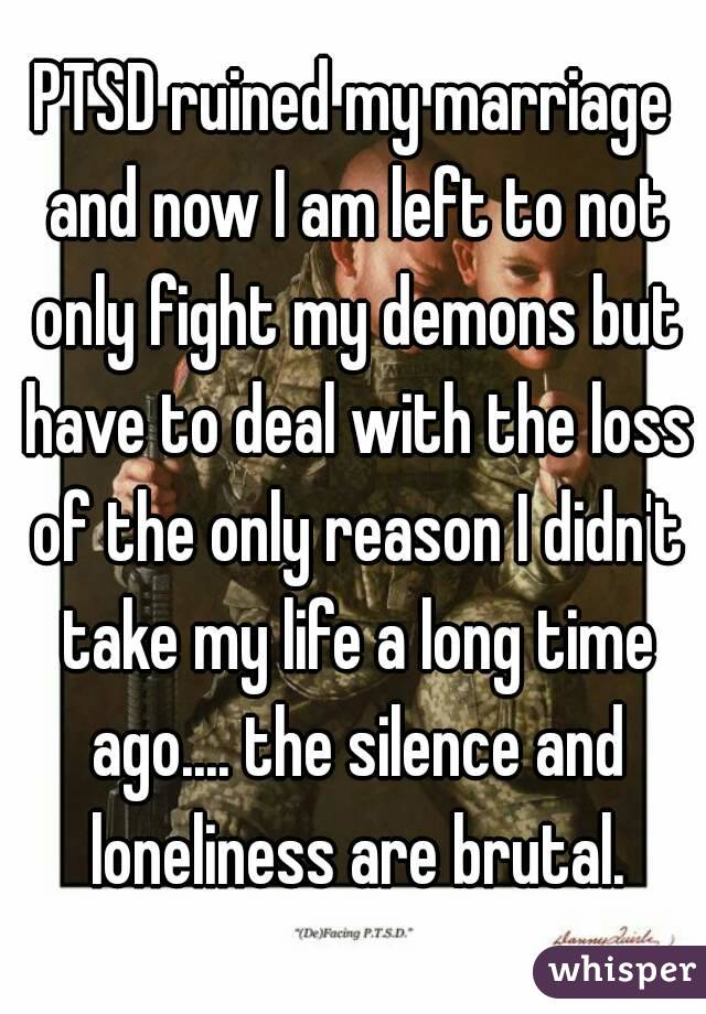 PTSD ruined my marriage and now I am left to not only fight my demons but have to deal with the loss of the only reason I didn't take my life a long time ago.... the silence and loneliness are brutal.