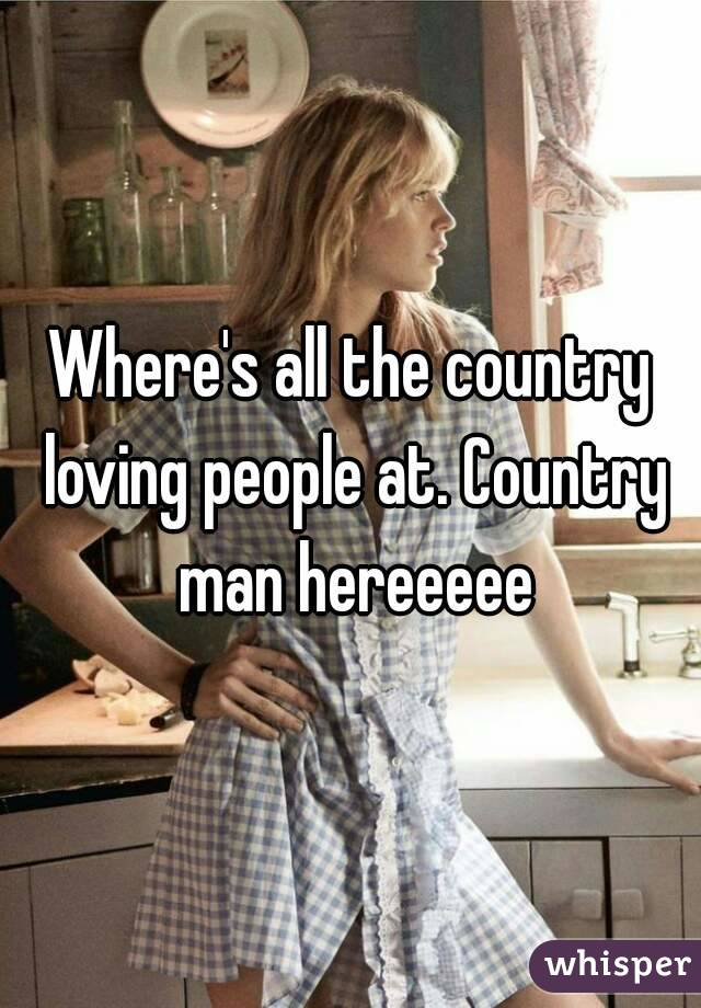Where's all the country loving people at. Country man hereeeee