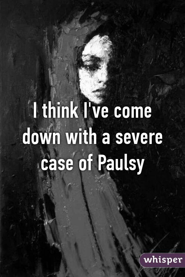 I think I've come down with a severe case of Paulsy