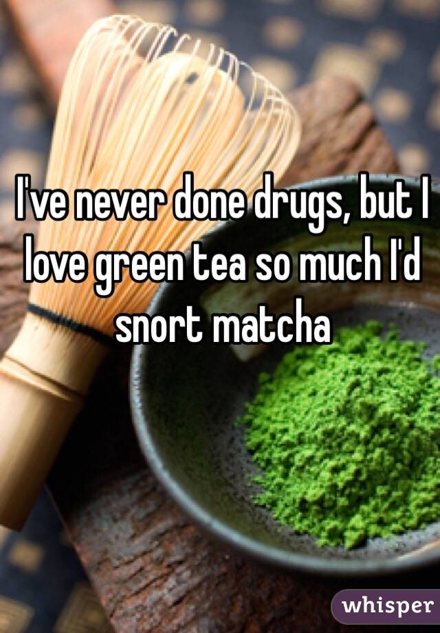 I've never done drugs, but I love green tea so much I'd snort matcha