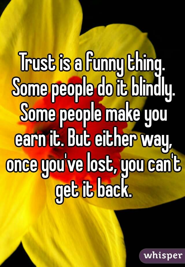 Trust is a funny thing. Some people do it blindly. Some people make you earn it. But either way, once you've lost, you can't get it back.