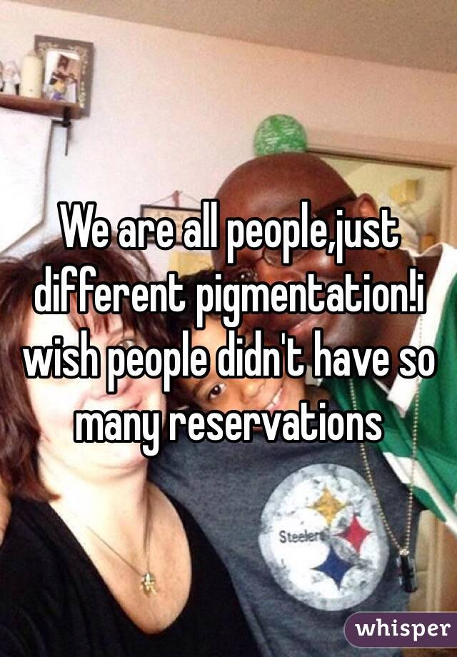 We are all people,just different pigmentation!i wish people didn't have so many reservations
