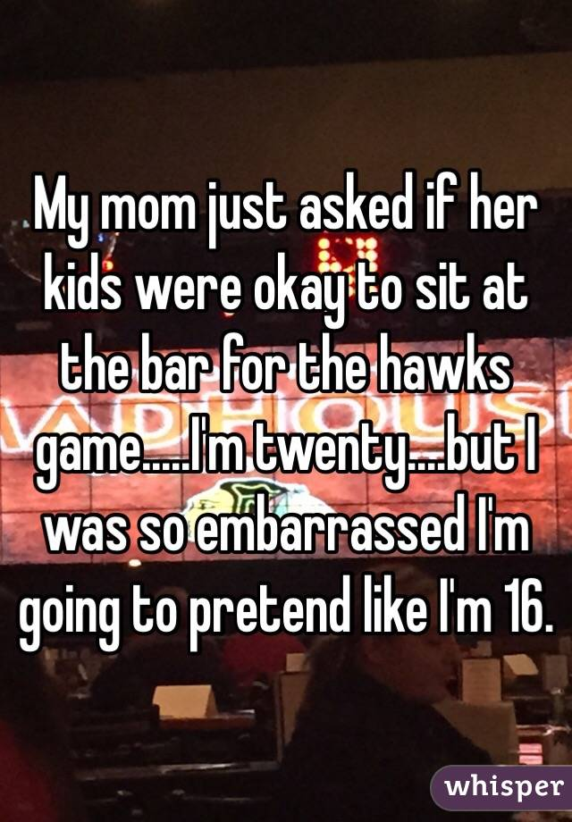 My mom just asked if her kids were okay to sit at the bar for the hawks game.....I'm twenty....but I was so embarrassed I'm going to pretend like I'm 16.
