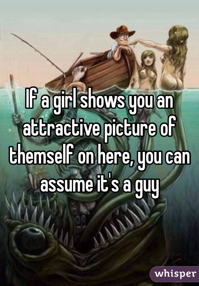 If a girl shows you an attractive picture of themself on here, you can assume it's a guy