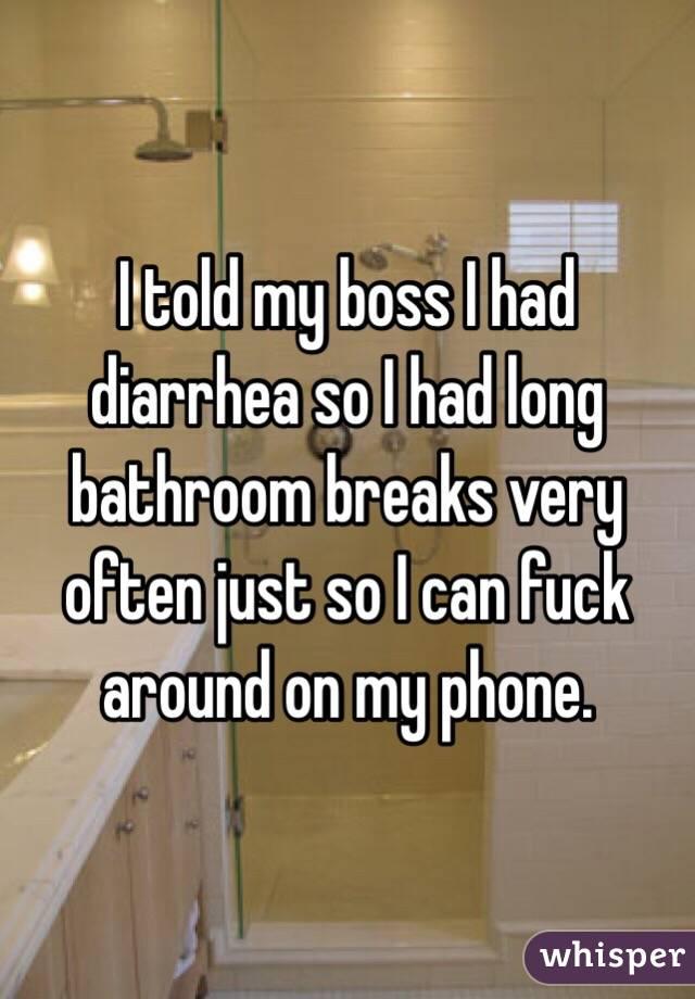 I told my boss I had diarrhea so I had long bathroom breaks very often just so I can fuck around on my phone.
