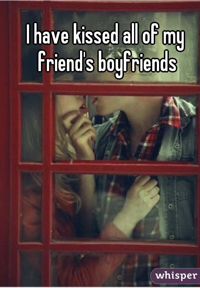 I have kissed all of my friend's boyfriends