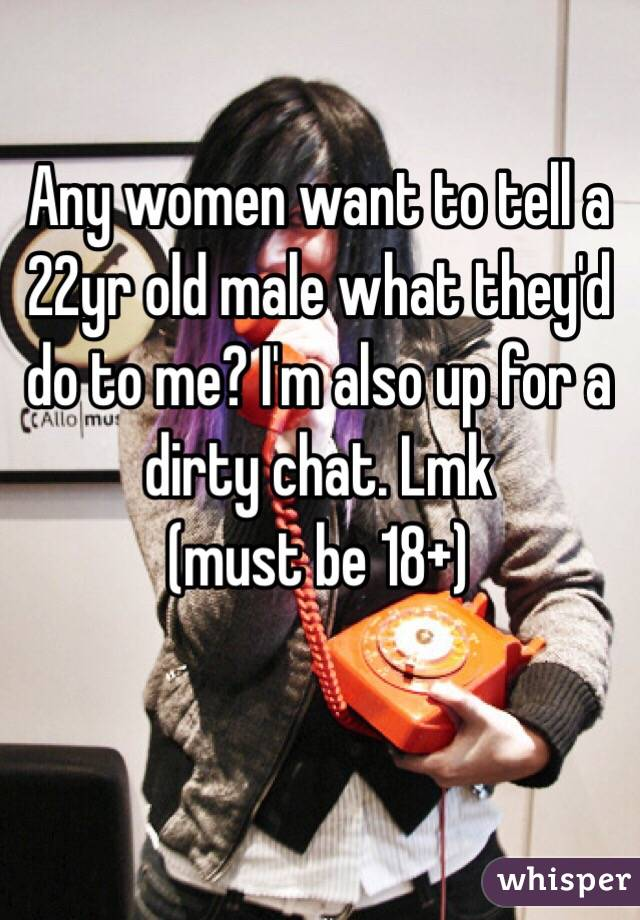 Any women want to tell a 22yr old male what they'd do to me? I'm also up for a dirty chat. Lmk  (must be 18+)