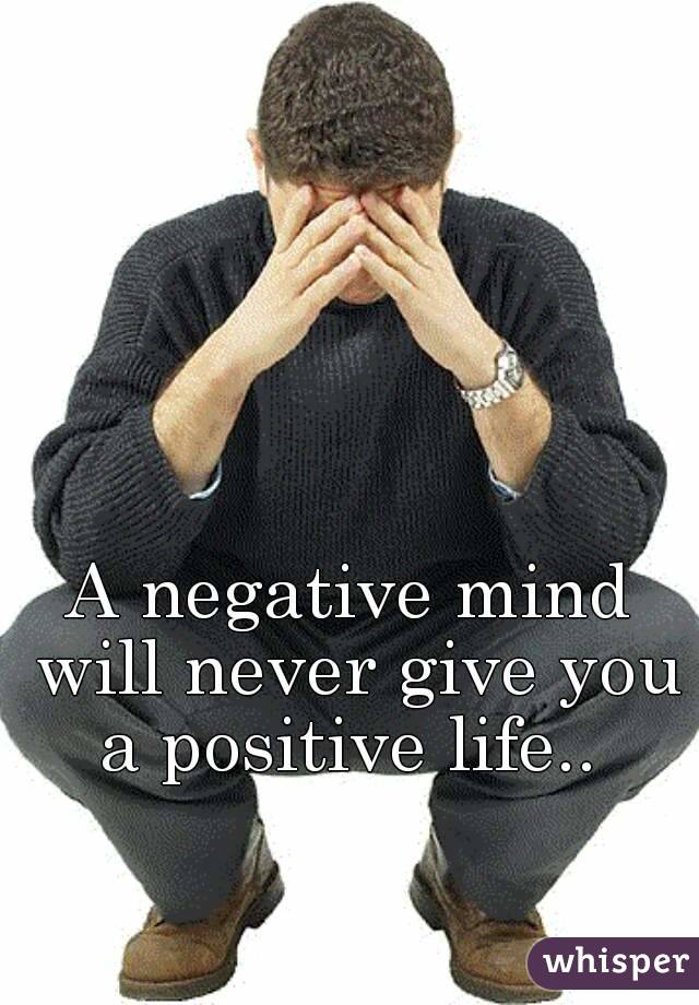A negative mind will never give you a positive life..