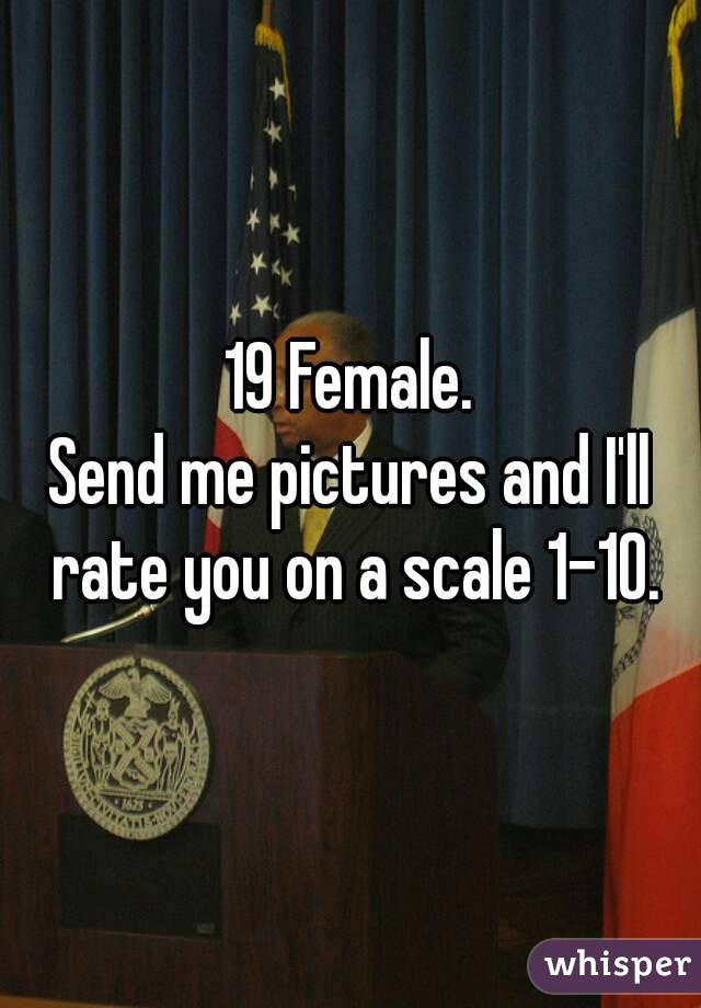 19 Female. Send me pictures and I'll rate you on a scale 1-10.