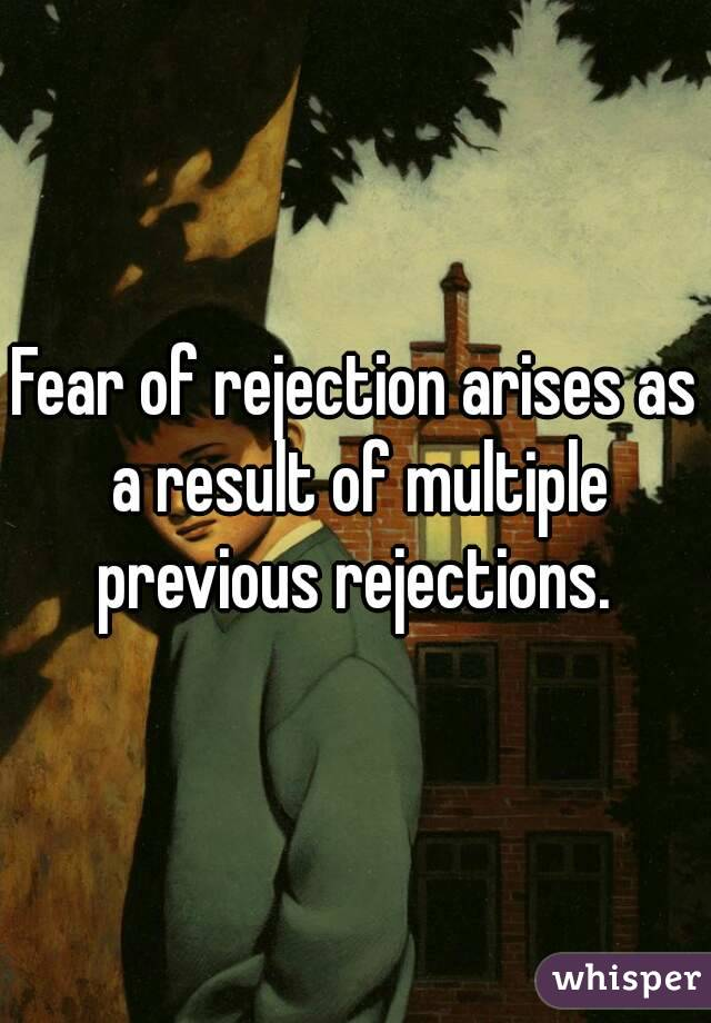 Fear of rejection arises as a result of multiple previous rejections.