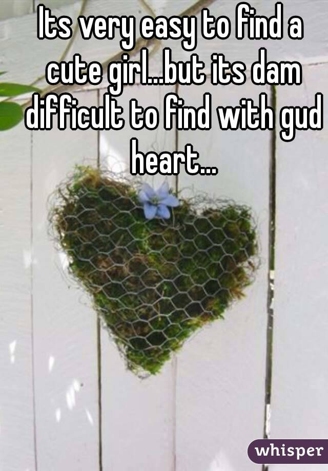 Its very easy to find a cute girl...but its dam difficult to find with gud heart...