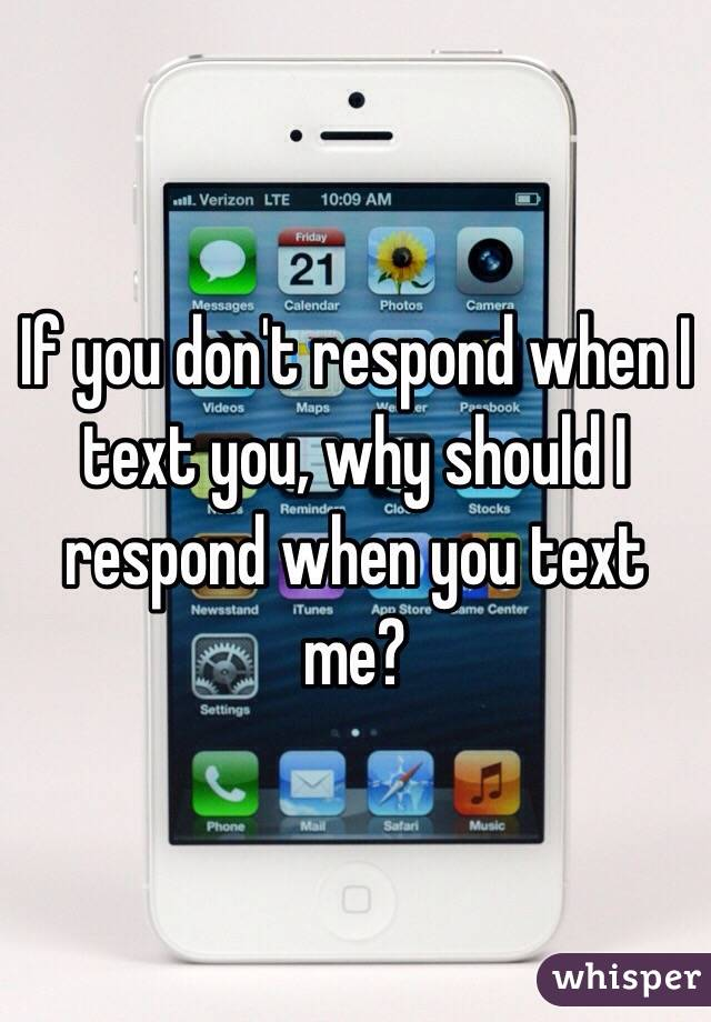 If you don't respond when I text you, why should I respond when you text me?