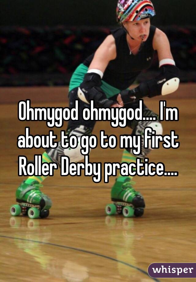 Ohmygod ohmygod.... I'm about to go to my first Roller Derby practice....