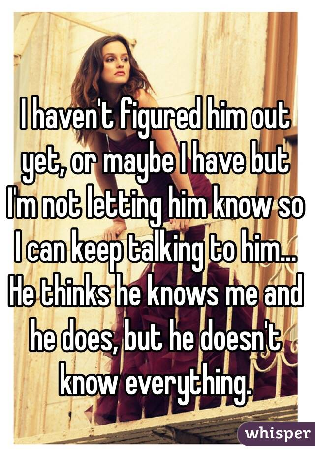I haven't figured him out yet, or maybe I have but I'm not letting him know so I can keep talking to him... He thinks he knows me and he does, but he doesn't know everything.