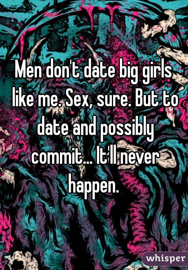 Men don't date big girls like me. Sex, sure. But to date and possibly commit... It'll never happen.