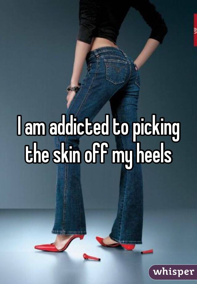 I am addicted to picking the skin off my heels