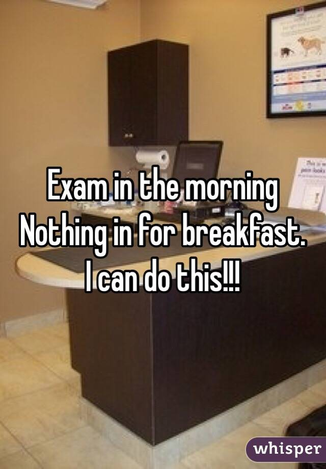 Exam in the morning  Nothing in for breakfast.  I can do this!!!