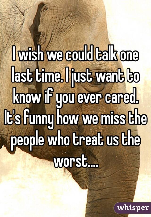 I wish we could talk one last time. I just want to know if you ever cared. It's funny how we miss the people who treat us the worst....