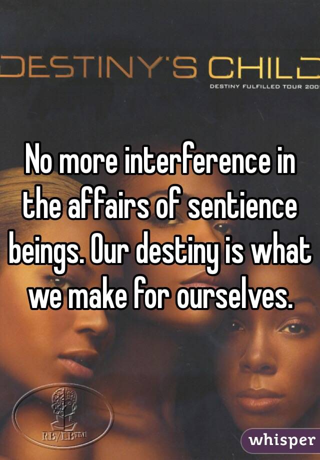 No more interference in the affairs of sentience beings. Our destiny is what we make for ourselves.