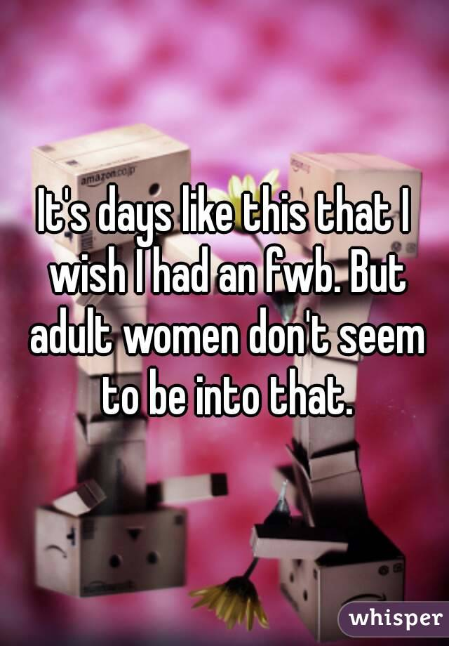 It's days like this that I wish I had an fwb. But adult women don't seem to be into that.