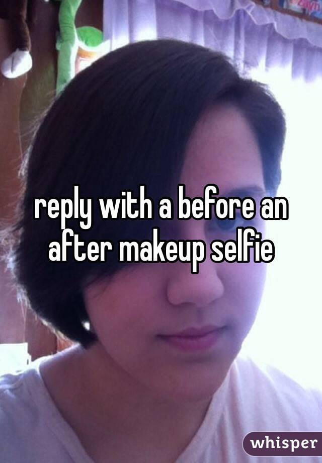 reply with a before an after makeup selfie
