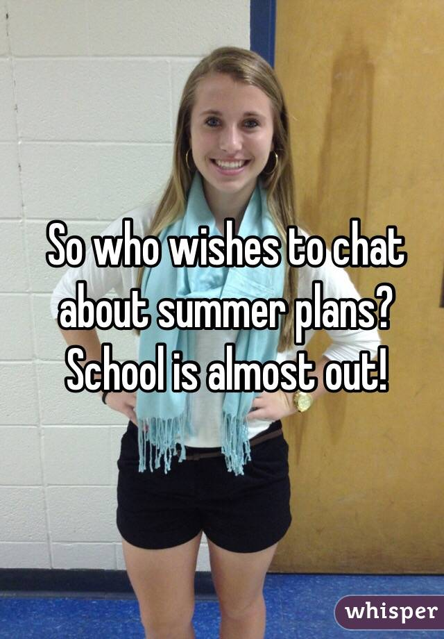 So who wishes to chat about summer plans? School is almost out!