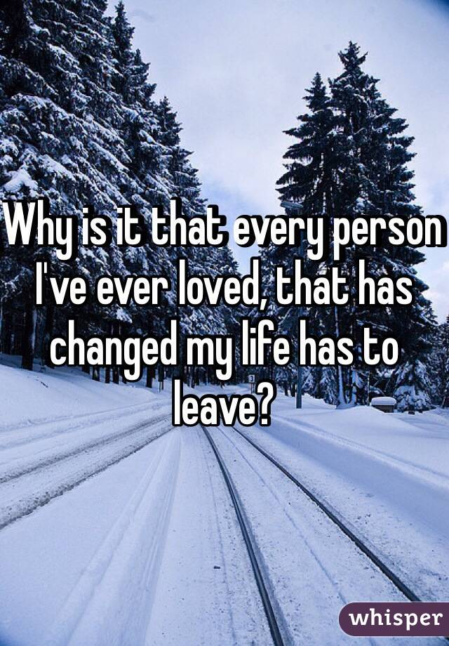 Why is it that every person I've ever loved, that has changed my life has to leave?