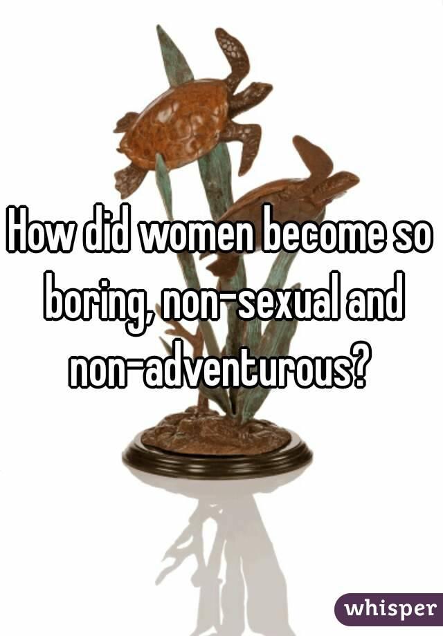 How did women become so boring, non-sexual and non-adventurous?