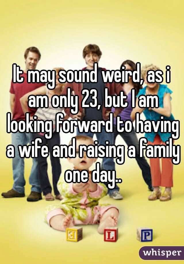 It may sound weird, as i am only 23, but I am looking forward to having a wife and raising a family one day..