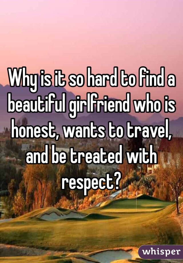Why is it so hard to find a beautiful girlfriend who is honest, wants to travel, and be treated with respect?