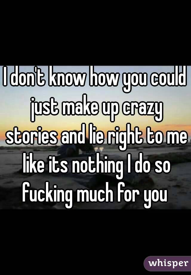 I don't know how you could just make up crazy stories and lie right to me like its nothing I do so fucking much for you
