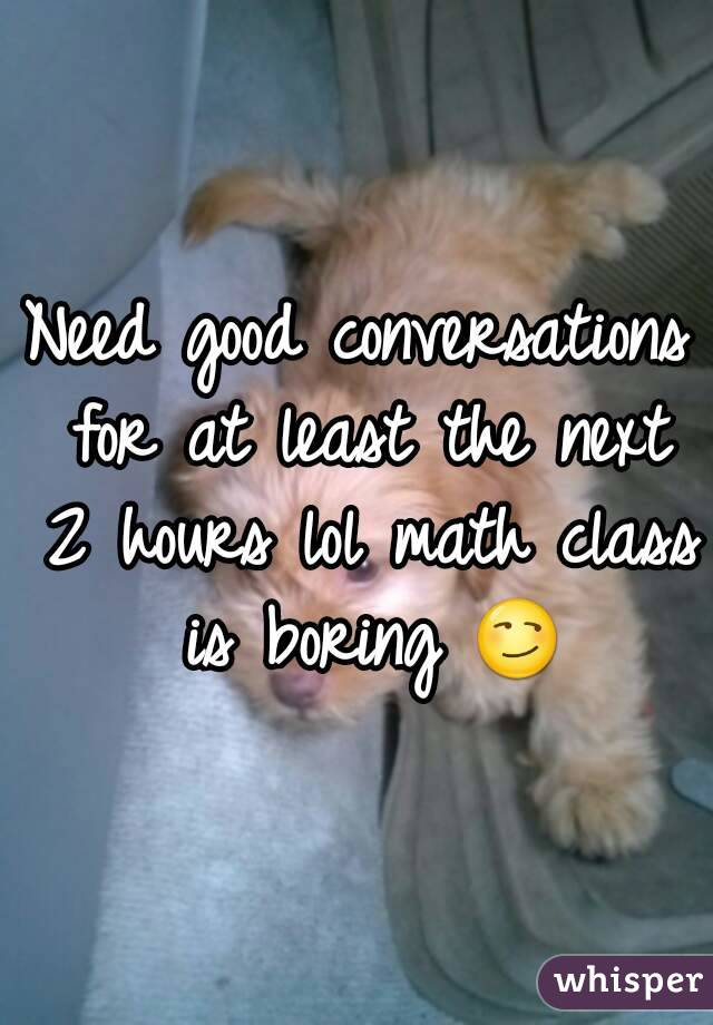 Need good conversations for at least the next 2 hours lol math class is boring 😏