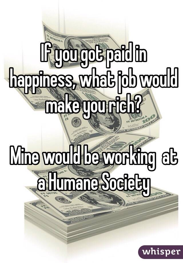 If you got paid in happiness, what job would make you rich?   Mine would be working  at a Humane Society