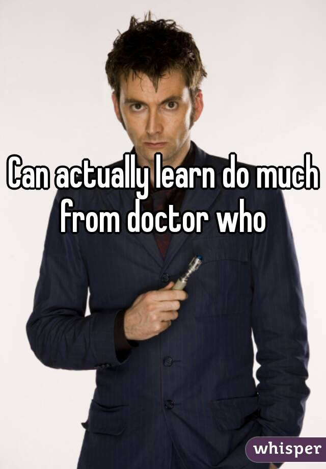 Can actually learn do much from doctor who