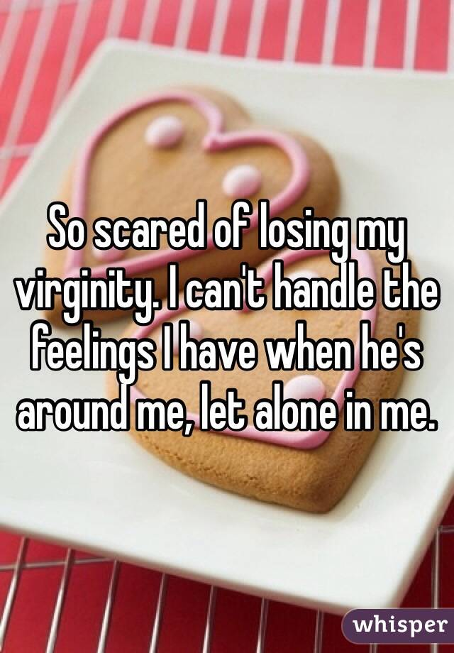 So scared of losing my virginity. I can't handle the feelings I have when he's around me, let alone in me.